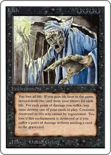 Lich  As Lich enters the battlefield, you lose life equal to your life total.You don't lose the game for having 0 or less life.If you would gain life, draw that many cards instead.Whenever you're dealt damage, sacrifice that many nontoken permanents. If you can
