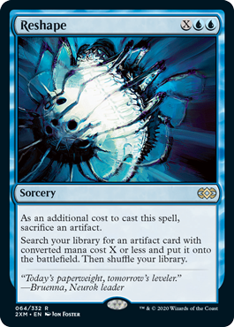 Reshape  As an additional cost to cast this spell, sacrifice an artifact.Search your library for an artifact card with converted mana cost X or less and put it onto the battlefield. Then shuffle your library.