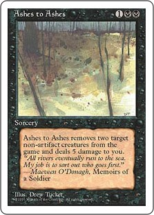 Ashes to Ashes  Exile two target nonartifact creatures. Ashes to Ashes deals 5 damage to you.