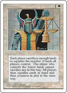 Balance  Each player chooses a number of lands they control equal to the number of lands controlled by the player who controls the fewest, then sacrifices the rest. Players discard cards and sacrifice creatures the same way.