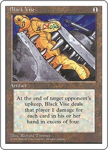 Black Vise  As Black Vise enters the battlefield, choose an opponent.At the beginning of the chosen player's upkeep, Black Vise deals X damage to that player, where X is the number of cards in their hand minus 4.