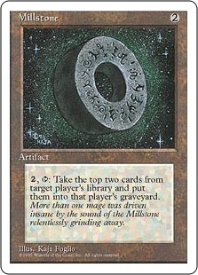 Millstone  , : Target player puts the top two cards of their library into their graveyard.