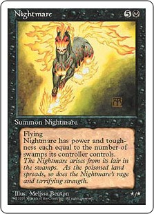 Nightmare  Flying (This creature can't be blocked except by creatures with flying or reach.)Nightmare's power and toughness are each equal to the number of Swamps you control.