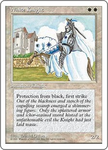White Knight  First strike (This creature deals combat damage before creatures without first strike.)Protection from black (This creature can't be blocked, targeted, dealt damage, or enchanted by anything black.)