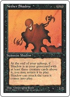 Nether Shadow  HasteAt the beginning of your upkeep, if Nether Shadow is in your graveyard with three or more creature cards above it, you may put Nether Shadow onto the battlefield.