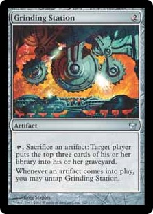 Grinding Station  , Sacrifice an artifact: Target player puts the top three cards of their library into their graveyard.Whenever an artifact enters the battlefield, you may untap Grinding Station.