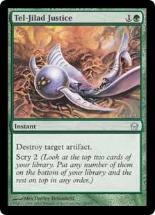 Tel-Jilad Justice  Destroy target artifact. Scry 2. (Look at the top two cards of your library, then put any number of them on the bottom of your library and the rest on top in any order.)