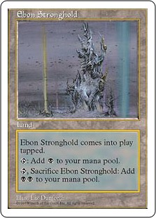 Ebon Stronghold  Ebon Stronghold enters the battlefield tapped.: Add ., Sacrifice Ebon Stronghold: Add .
