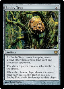 Booby Trap  As Booby Trap enters the battlefield, choose an opponent and a card name other than a basic land card name.The chosen player reveals each card they draw.When the chosen player draws a card with the chosen name, sacrifice Booby Trap. If you do, Booby Trap