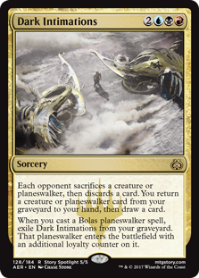 Dark Intimations  Each opponent sacrifices a creature or planeswalker, then discards a card. You return a creature or planeswalker card from your graveyard to your hand, then draw a card.When you cast a Bolas planeswalker spell, exile Dark Intimations from your graveyard.