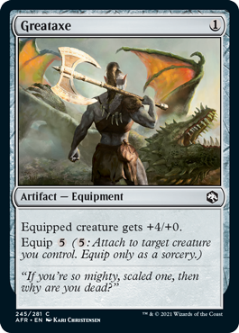 Greataxe  Equipped creature gets +4/+0.Equip  (: Attach to target creature you control. Equip only as a sorcery.)