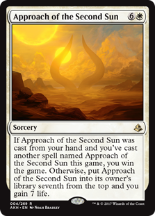 Approach of the Second Sun  If this spell was cast from your hand and you've cast another spell named Approach of the Second Sun this game, you win the game. Otherwise, put Approach of the Second Sun into its owner's library seventh from the top and you gain 7 life.