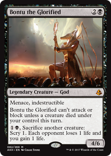 Bontu the Glorified  Menace, indestructibleBontu the Glorified can't attack or block unless a creature died under your control this turn., Sacrifice another creature: Scry 1. Each opponent loses 1 life and you gain 1 life.