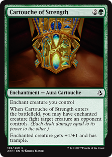 Cartouche of Strength  Enchant creature you controlWhen Cartouche of Strength enters the battlefield, you may have enchanted creature fight target creature an opponent controls. (Each deals damage equal to its power to the other.)Enchanted creature gets +1/+1 and has trample.