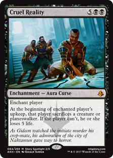 Cruel Reality  Enchant playerAt the beginning of enchanted player's upkeep, that player sacrifices a creature or planeswalker. If the player can't, they lose 5 life.