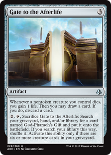 Gate to the Afterlife  Whenever a nontoken creature you control dies, you gain 1 life. Then you may draw a card. If you do, discard a card., , Sacrifice Gate to the Afterlife: Search your graveyard, hand, and/or library for a card named God-Pharaoh's Gift and put it onto the ba