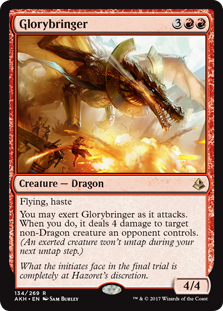 Glorybringer  Flying, hasteYou may exert Glorybringer as it attacks. When you do, it deals 4 damage to target non-Dragon creature an opponent controls. (An exerted creature won't untap during your next untap step.)