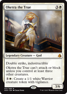Oketra the True  Double strike, indestructibleOketra the True can't attack or block unless you control at least three other creatures.: Create a 1/1 white Warrior creature token with vigilance.