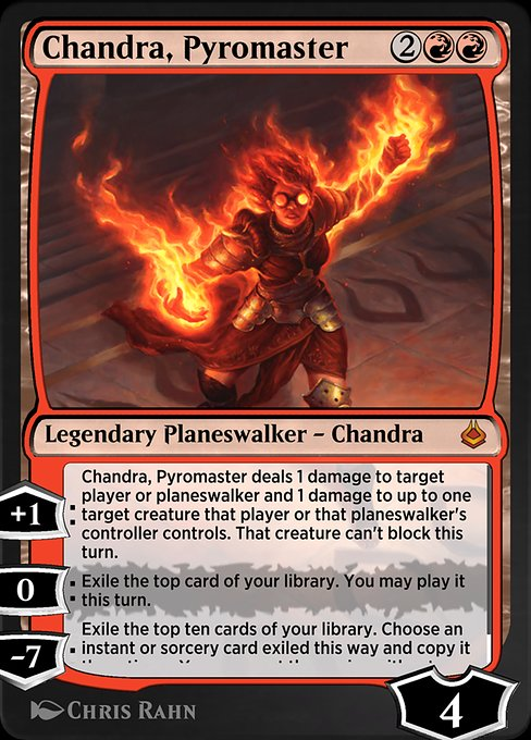Chandra, Pyromaster  +1: Chandra, Pyromaster deals 1 damage to target player or planeswalker and 1 damage to up to one target creature that player or that planeswalker's controller controls. That creature can't block this turn. 0: Exile the top card of your library. You may p
