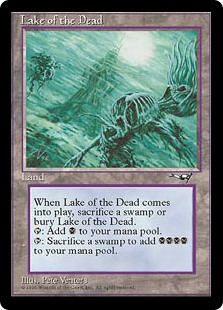 Lake of the Dead  If Lake of the Dead would enter the battlefield, sacrifice a Swamp instead. If you do, put Lake of the Dead onto the battlefield. If you don't, put it into its owner's graveyard.: Add ., Sacrifice a Swamp: Add .