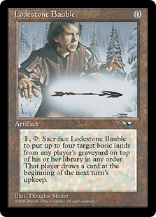 Lodestone Bauble  , , Sacrifice Lodestone Bauble: Put up to four target basic land cards from a player's graveyard on top of their library in any order. That player draws a card at the beginning of the next turn's upkeep.