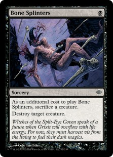 Bone Splinters  As an additional cost to cast this spell, sacrifice a creature.Destroy target creature.