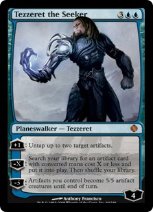 Tezzeret the Seeker  +1: Untap up to two target artifacts.?X: Search your library for an artifact card with converted mana cost X or less and put it onto the battlefield. Then shuffle your library.?5: Artifacts you control become artifact creatures with base power and toughne