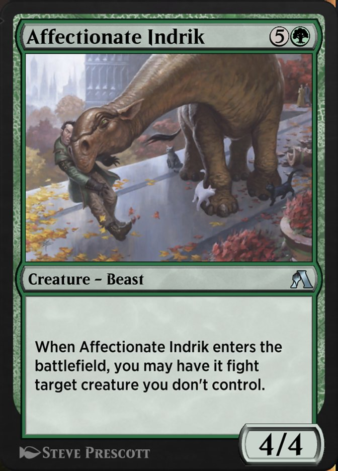 Affectionate Indrik  When Affectionate Indrik enters the battlefield, you may have it fight target creature you don't control. (Each deals damage equal to its power to the other.)