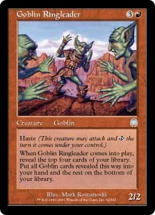 Goblin Ringleader  HasteWhen Goblin Ringleader enters the battlefield, reveal the top four cards of your library. Put all Goblin cards revealed this way into your hand and the rest on the bottom of your library in any order.
