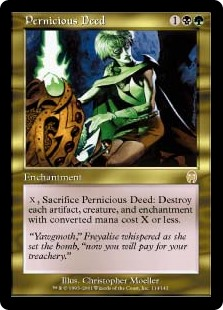 Pernicious Deed  , Sacrifice Pernicious Deed: Destroy each artifact, creature, and enchantment with converted mana cost X or less.