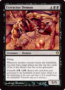 Extractor Demon  FlyingWhenever another creature leaves the battlefield, you may have target player put the top two cards of their library into their graveyard.Unearth  (: Return this card from your graveyard to the battlefield. It gains haste. Exile it at the beginning o