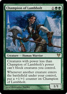 Champion of Lambholt  Creatures with power less than Champion of Lambholt's power can't block creatures you control.Whenever another creature enters the battlefield under your control, put a +1/+1 counter on Champion of Lambholt.