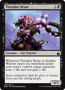 Thrasher Brute  Whenever Thrasher Brute or another Warrior enters the battlefield under your team's control, target opponent loses 1 life and you gain 1 life.