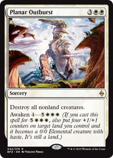 Planar Outburst  Destroy all nonland creatures.Awaken 4— (If you cast this spell for , also put four +1/+1 counters on target land you control and it becomes a 0/0 Elemental creature with haste. It's still a land.)