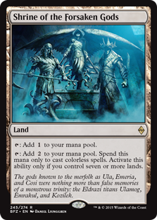 Shrine of the Forsaken Gods  : Add .: Add . Spend this mana only to cast colorless spells. Activate this ability only if you control seven or more lands.