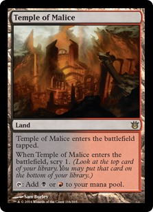 Temple of Malice  Temple of Malice enters the battlefield tapped.When Temple of Malice enters the battlefield, scry 1. (Look at the top card of your library. You may put that card on the bottom of your library.): Add  or .