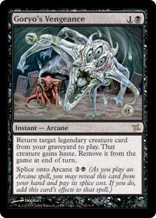 Goryo's Vengeance  Return target legendary creature card from your graveyard to the battlefield. That creature gains haste. Exile it at the beginning of the next end step.Splice onto Arcane  (As you cast an Arcane spell, you may reveal this card from your hand and pay its s