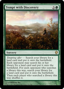Tempt with Discovery  Tempting offer — Search your library for a land card and put it onto the battlefield. Each opponent may search their library for a land card and put it onto the battlefield. For each opponent who searches a library this way, search your library for a land