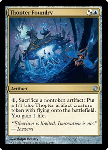 Thopter Foundry  , Sacrifice a nontoken artifact: Create a 1/1 blue Thopter artifact creature token with flying. You gain 1 life.