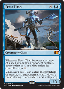 Frost Titan  Whenever Frost Titan becomes the target of a spell or ability an opponent controls, counter that spell or ability unless its controller pays .Whenever Frost Titan enters the battlefield or attacks, tap target permanent. It doesn't untap during its control