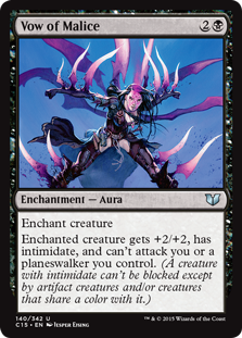 Vow of Malice  Enchant creatureEnchanted creature gets +2/+2, has intimidate, and can't attack you or a planeswalker you control. (A creature with intimidate can't be blocked except by artifact creatures and/or creatures that share a color with it.)