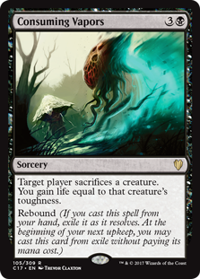 Consuming Vapors  Target player sacrifices a creature. You gain life equal to that creature's toughness.Rebound (If you cast this spell from your hand, exile it as it resolves. At the beginning of your next upkeep, you may cast this card from exile without paying its mana