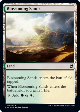 Blossoming Sands  Blossoming Sands enters the battlefield tapped.When Blossoming Sands enters the battlefield, you gain 1 life.: Add  or .