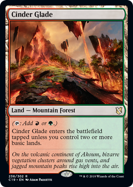 Cinder Glade  (: Add  or .)Cinder Glade enters the battlefield tapped unless you control two or more basic lands.