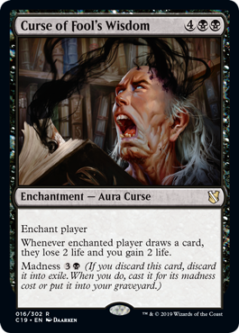 Curse of Fool's Wisdom  Enchant playerWhenever enchanted player draws a card, they lose 2 life and you gain 2 life.Madness  (If you discard this card, discard it into exile. When you do, cast it for its madness cost or put it into your graveyard.)
