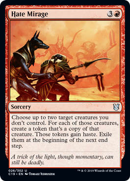 Hate Mirage  Choose up to two target creatures you don't control. For each of those creatures, create a token that's a copy of that creature. Those tokens gain haste. Exile them at the beginning of the next end step.
