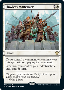 Flawless Maneuver  If you control a commander, you may cast this spell without paying its mana cost.Creatures you control gain indestructible until end of turn.