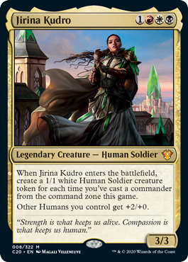 Jirina Kudro  When Jirina Kudro enters the battlefield, create a 1/1 white Human Soldier creature token for each time you've cast a commander from the command zone this game.Other Humans you control get +2/+0.