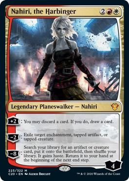 Nahiri, the Harbinger  +2: You may discard a card. If you do, draw a card.?2: Exile target enchantment, tapped artifact, or tapped creature.?8: Search your library for an artifact or creature card, put it onto the battlefield, then shuffle your library. It gains haste. Return i
