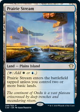Prairie Stream  (: Add  or .)Prairie Stream enters the battlefield tapped unless you control two or more basic lands.